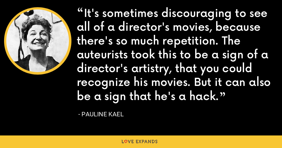 It's sometimes discouraging to see all of a director's movies, because there's so much repetition. The auteurists took this to be a sign of a director's artistry, that you could recognize his movies. But it can also be a sign that he's a hack. - Pauline Kael