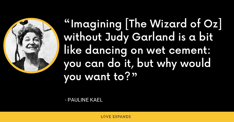 Imagining [The Wizard of Oz] without Judy Garland is a bit like dancing on wet cement: you can do it, but why would you want to? - Pauline Kael