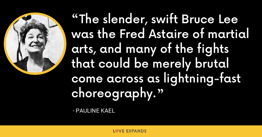 The slender, swift Bruce Lee was the Fred Astaire of martial arts, and many of the fights that could be merely brutal come across as lightning-fast choreography. - Pauline Kael