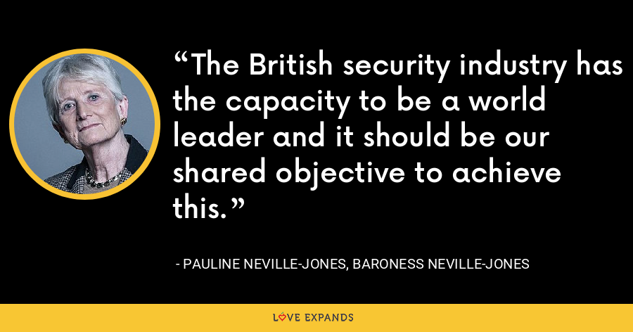 The British security industry has the capacity to be a world leader and it should be our shared objective to achieve this. - Pauline Neville-Jones, Baroness Neville-Jones