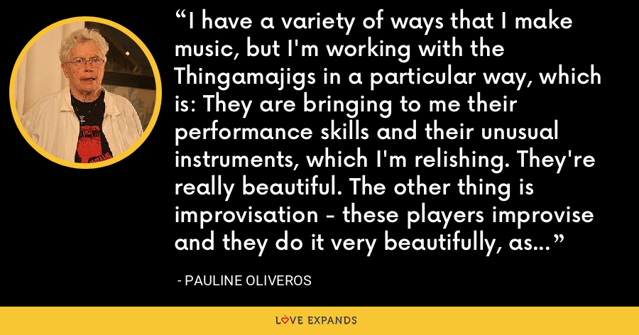 I have a variety of ways that I make music, but I'm working with the Thingamajigs in a particular way, which is: They are bringing to me their performance skills and their unusual instruments, which I'm relishing. They're really beautiful. The other thing is improvisation - these players improvise and they do it very beautifully, as a matter of fact. - Pauline Oliveros