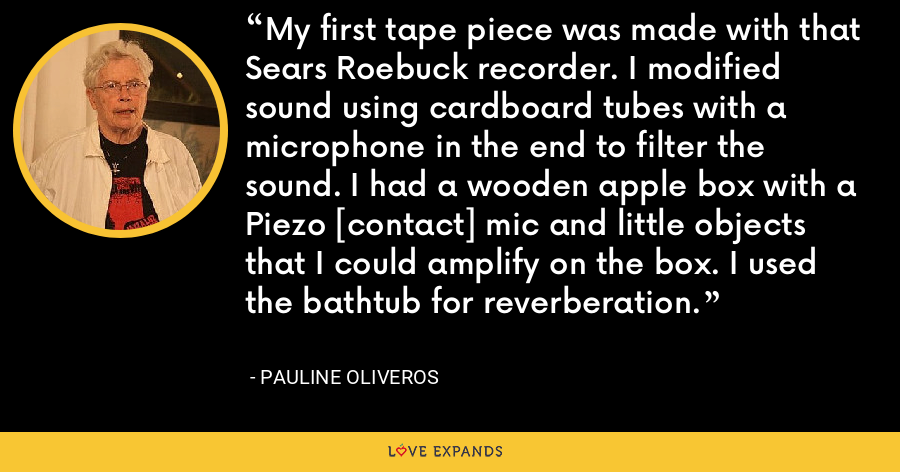 My first tape piece was made with that Sears Roebuck recorder. I modified sound using cardboard tubes with a microphone in the end to filter the sound. I had a wooden apple box with a Piezo [contact] mic and little objects that I could amplify on the box. I used the bathtub for reverberation. - Pauline Oliveros
