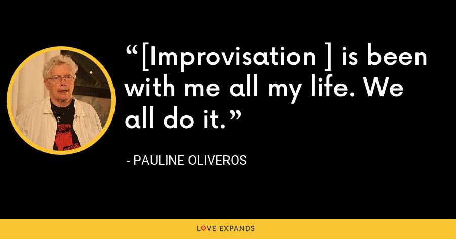 [Improvisation ] is been with me all my life. We all do it. - Pauline Oliveros