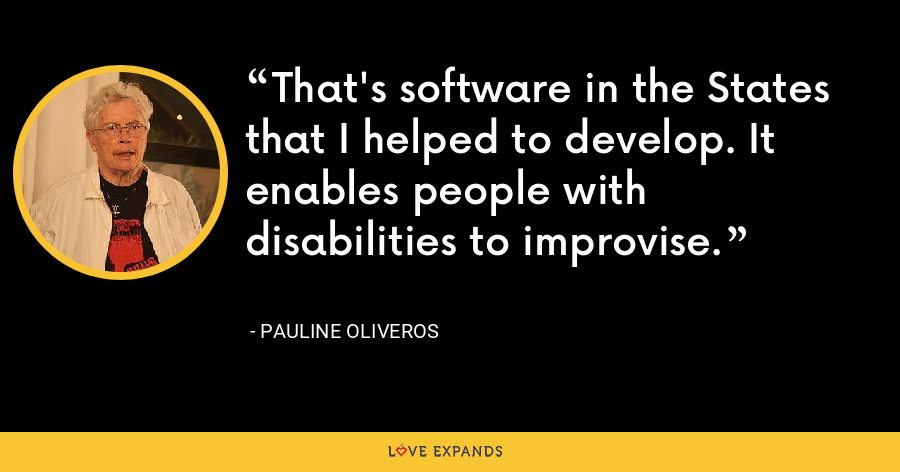 That's software in the States that I helped to develop. It enables people with disabilities to improvise. - Pauline Oliveros