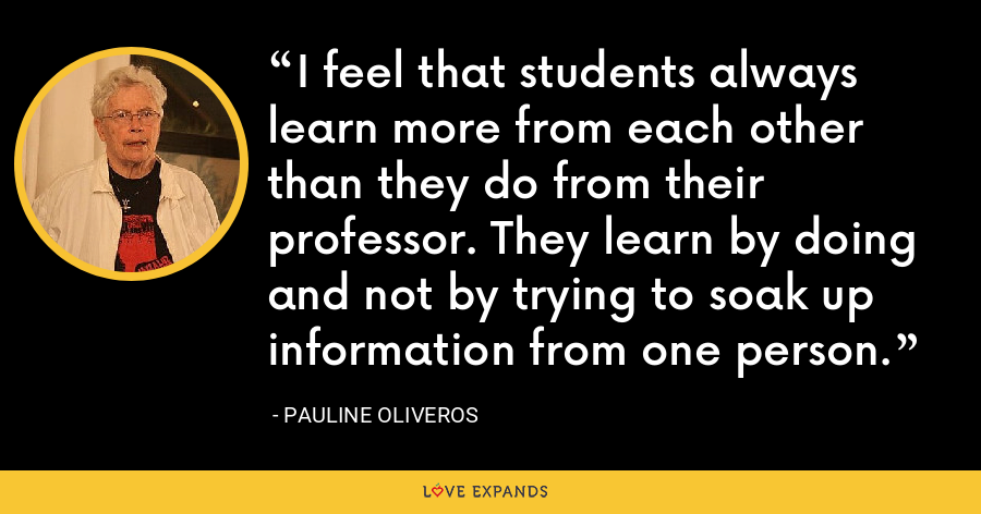I feel that students always learn more from each other than they do from their professor. They learn by doing and not by trying to soak up information from one person. - Pauline Oliveros