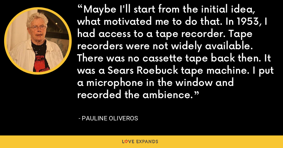 Maybe I'll start from the initial idea, what motivated me to do that. In 1953, I had access to a tape recorder. Tape recorders were not widely available. There was no cassette tape back then. It was a Sears Roebuck tape machine. I put a microphone in the window and recorded the ambience. - Pauline Oliveros