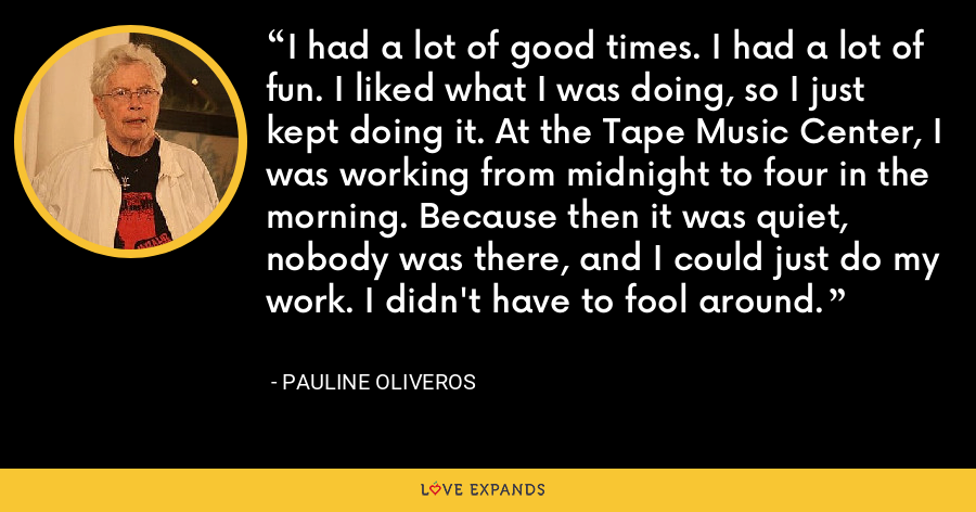 I had a lot of good times. I had a lot of fun. I liked what I was doing, so I just kept doing it. At the Tape Music Center, I was working from midnight to four in the morning. Because then it was quiet, nobody was there, and I could just do my work. I didn't have to fool around. - Pauline Oliveros