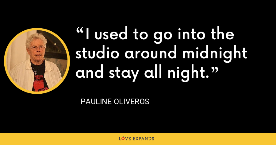 I used to go into the studio around midnight and stay all night. - Pauline Oliveros