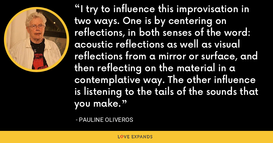 I try to influence this improvisation in two ways. One is by centering on reflections, in both senses of the word: acoustic reflections as well as visual reflections from a mirror or surface, and then reflecting on the material in a contemplative way. The other influence is listening to the tails of the sounds that you make. - Pauline Oliveros