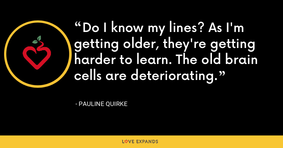 Do I know my lines? As I'm getting older, they're getting harder to learn. The old brain cells are deteriorating. - Pauline Quirke