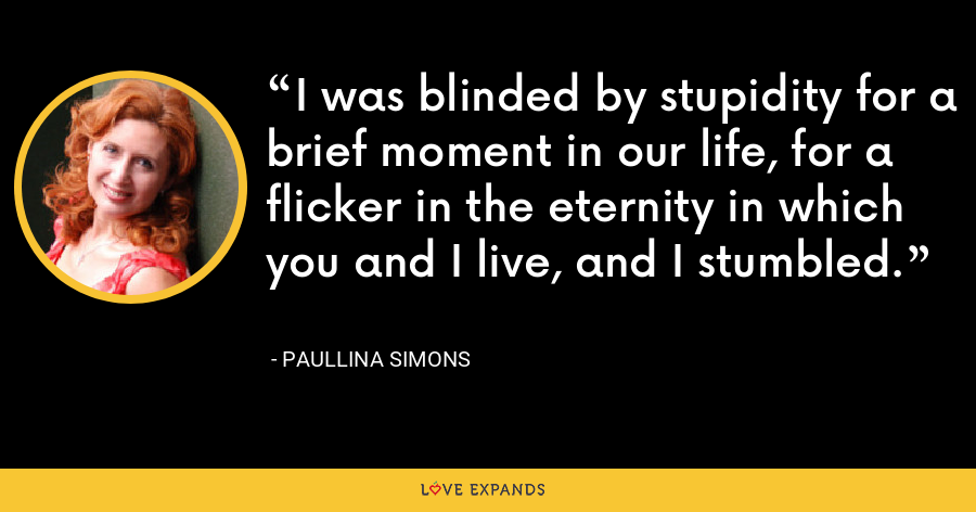 I was blinded by stupidity for a brief moment in our life, for a flicker in the eternity in which you and I live, and I stumbled. - Paullina Simons