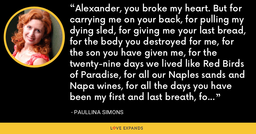Alexander, you broke my heart. But for carrying me on your back, for pulling my dying sled, for giving me your last bread, for the body you destroyed for me, for the son you have given me, for the twenty-nine days we lived like Red Birds of Paradise, for all our Naples sands and Napa wines, for all the days you have been my first and last breath, for Orbeli- I will forgive you. - Paullina Simons