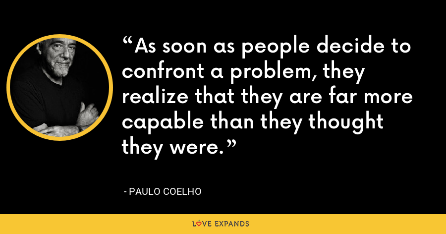 As soon as people decide to confront a problem, they realize that they are far more capable than they thought they were. - Paulo Coelho