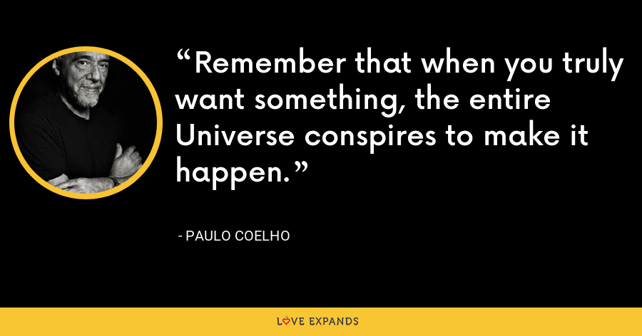 Remember that when you truly want something, the entire Universe conspires to make it happen. - Paulo Coelho