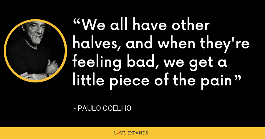 We all have other halves, and when they're feeling bad, we get a little piece of the pain - Paulo Coelho