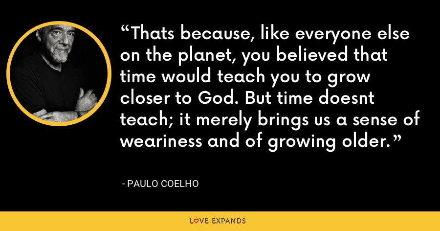 Thats because, like everyone else on the planet, you believed that time would teach you to grow closer to God. But time doesnt teach; it merely brings us a sense of weariness and of growing older. - Paulo Coelho