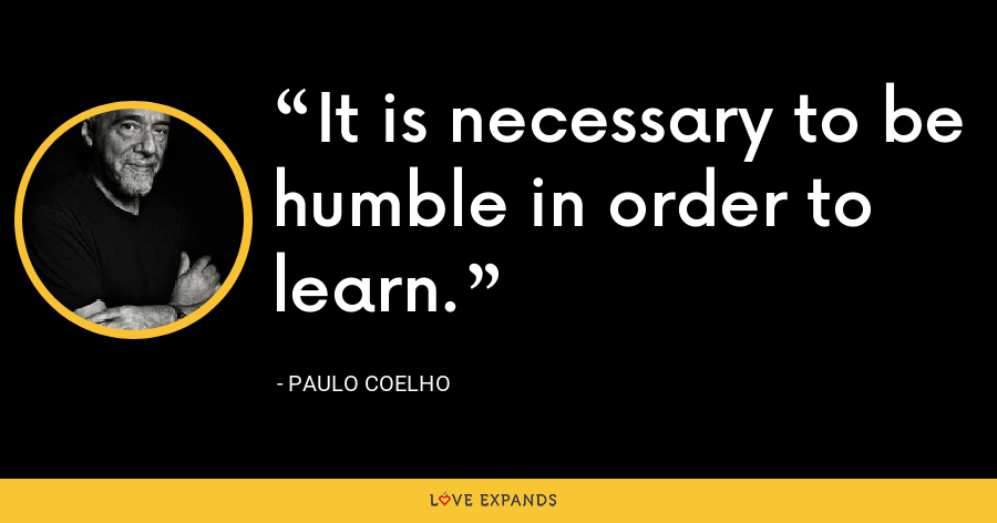 It is necessary to be humble in order to learn. - Paulo Coelho