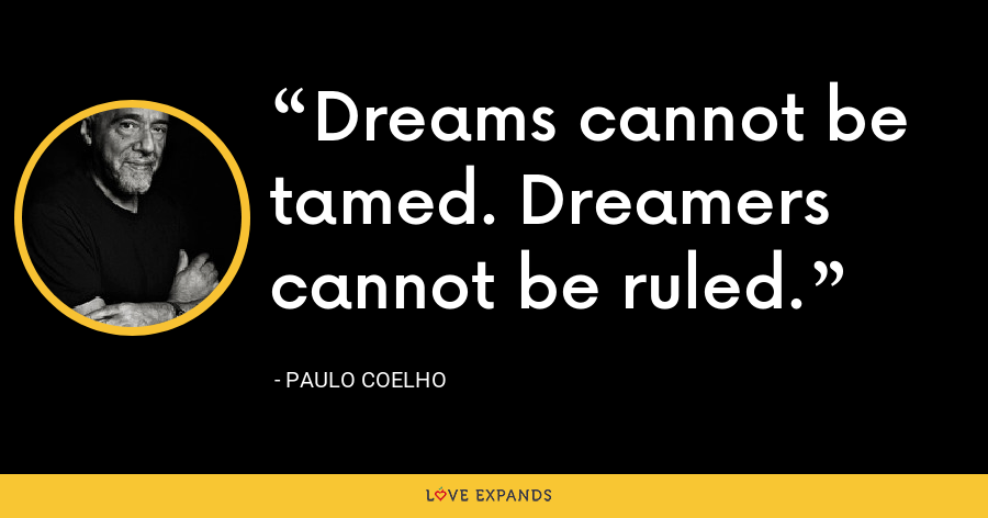 Dreams cannot be tamed. Dreamers cannot be ruled. - Paulo Coelho