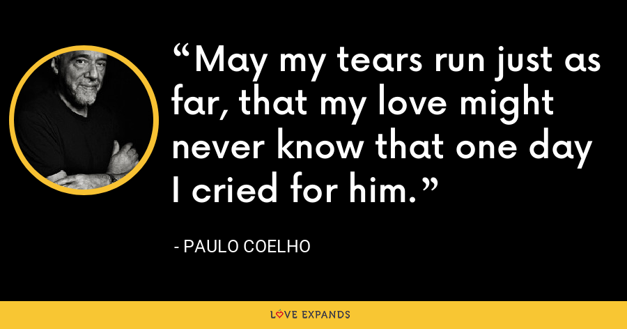 May my tears run just as far, that my love might never know that one day I cried for him. - Paulo Coelho
