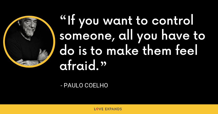 If you want to control someone, all you have to do is to make them feel afraid. - Paulo Coelho