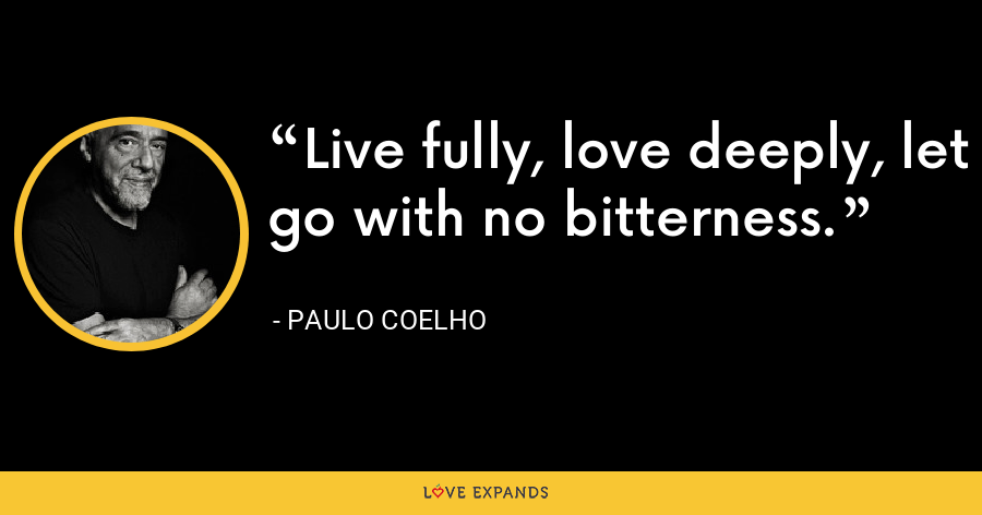 Live fully, love deeply, let go with no bitterness. - Paulo Coelho