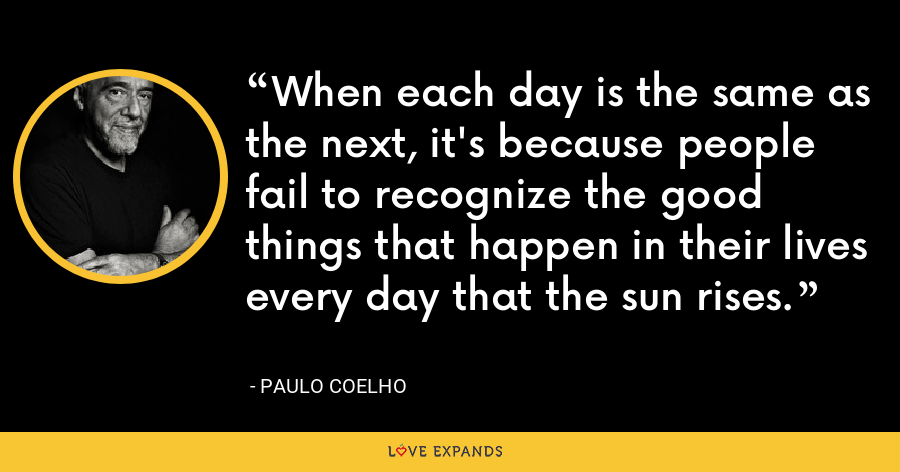 When each day is the same as the next, it's because people fail to recognize the good things that happen in their lives every day that the sun rises. - Paulo Coelho