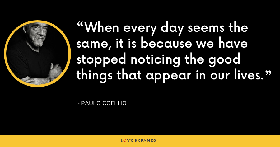 When every day seems the same, it is because we have stopped noticing the good things that appear in our lives. - Paulo Coelho