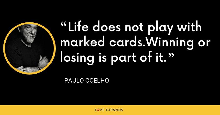 Life does not play with marked cards.Winning or losing is part of it. - Paulo Coelho