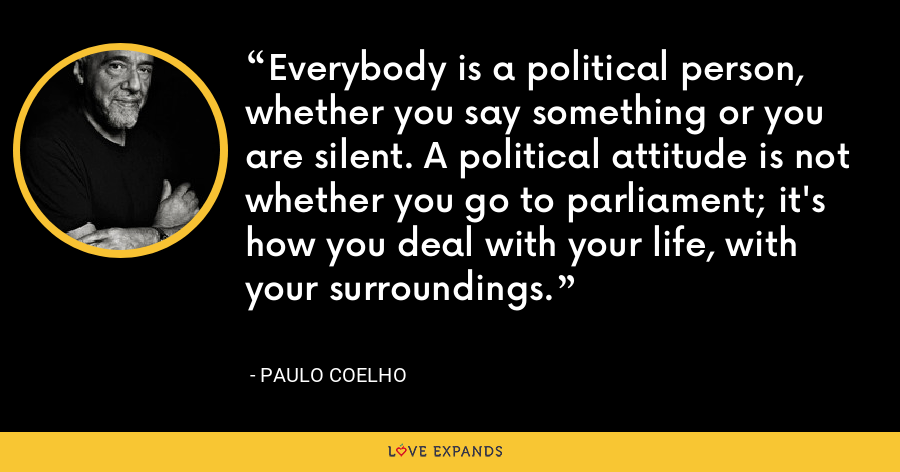 Everybody is a political person, whether you say something or you are silent. A political attitude is not whether you go to parliament; it's how you deal with your life, with your surroundings. - Paulo Coelho