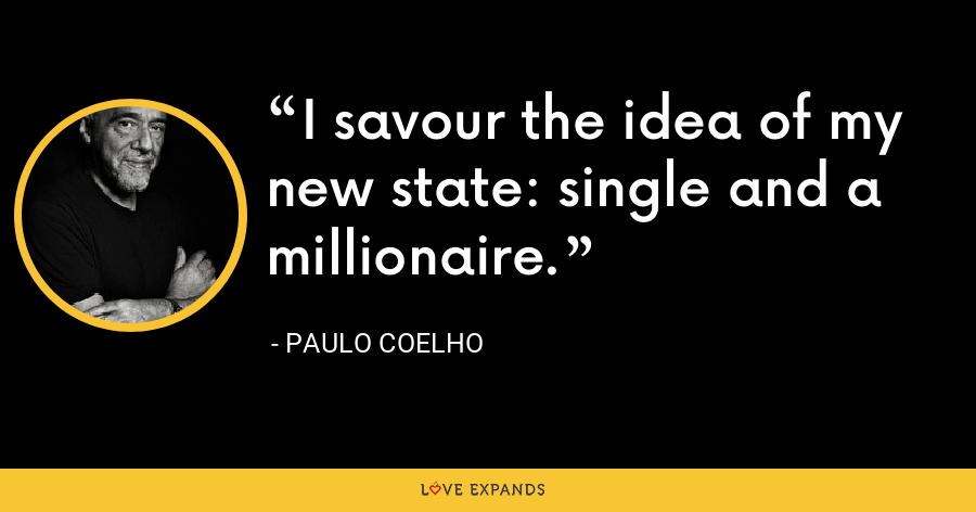 I savour the idea of my new state: single and a millionaire. - Paulo Coelho