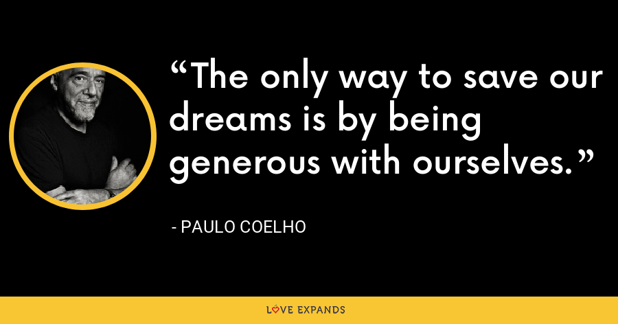 The only way to save our dreams is by being generous with ourselves. - Paulo Coelho