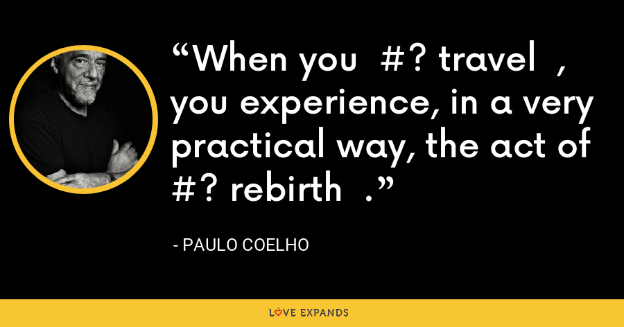 When you  #? travel  , you experience, in a very practical way, the act of  #? rebirth  . - Paulo Coelho