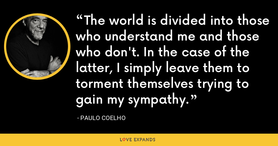 The world is divided into those who understand me and those who don't. In the case of the latter, I simply leave them to torment themselves trying to gain my sympathy. - Paulo Coelho