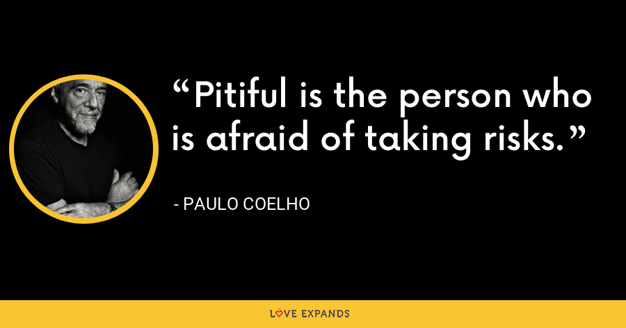Pitiful is the person who is afraid of taking risks. - Paulo Coelho