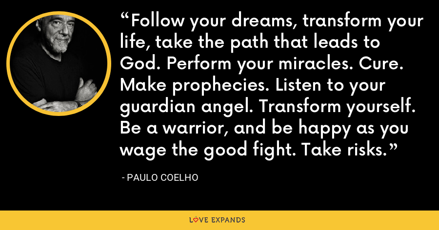 Follow your dreams, transform your life, take the path that leads to God. Perform your miracles. Cure. Make prophecies. Listen to your guardian angel. Transform yourself. Be a warrior, and be happy as you wage the good fight. Take risks. - Paulo Coelho