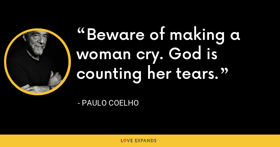 Beware of making a woman cry. God is counting her tears. - Paulo Coelho