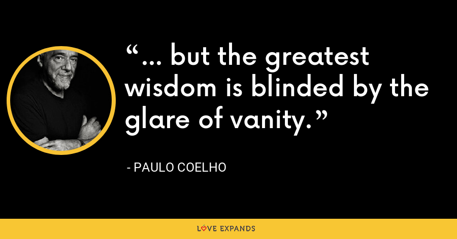 ... but the greatest wisdom is blinded by the glare of vanity. - Paulo Coelho