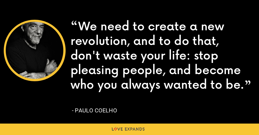 We need to create a new revolution, and to do that, don't waste your life: stop pleasing people, and become who you always wanted to be. - Paulo Coelho