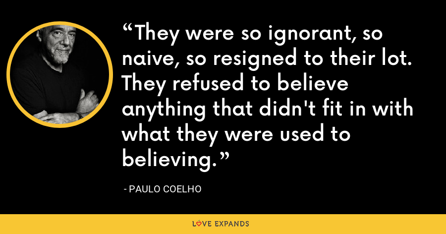 They were so ignorant, so naive, so resigned to their lot. They refused to believe anything that didn't fit in with what they were used to believing. - Paulo Coelho