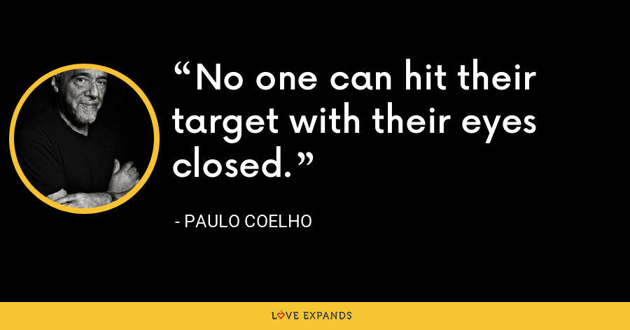 No one can hit their target with their eyes closed. - Paulo Coelho