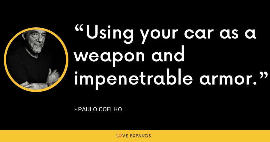 Using your car as a weapon and impenetrable armor. - Paulo Coelho
