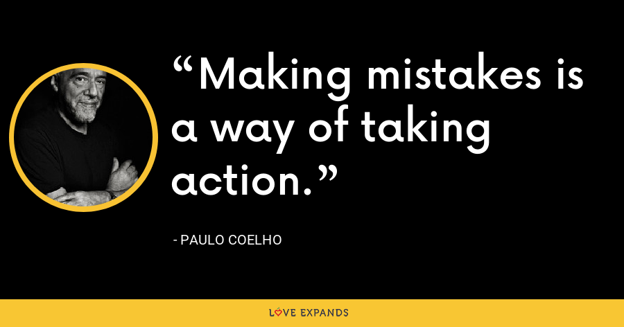 Making mistakes is a way of taking action. - Paulo Coelho