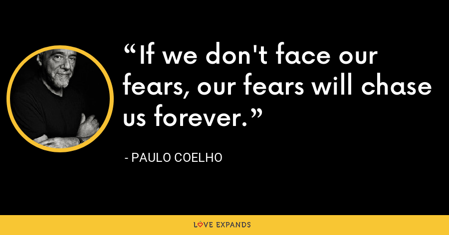 If we don't face our fears, our fears will chase us forever. - Paulo Coelho