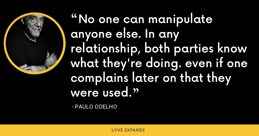 No one can manipulate anyone else. In any relationship, both parties know what they're doing. even if one complains later on that they were used. - Paulo Coelho