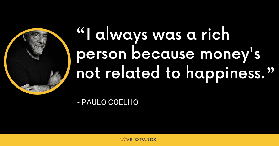 I always was a rich person because money's not related to happiness. - Paulo Coelho