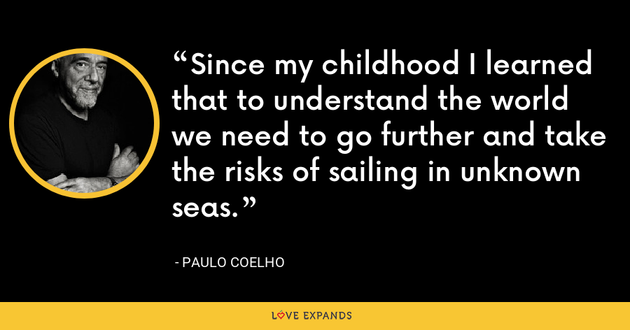Since my childhood I learned that to understand the world we need to go further and take the risks of sailing in unknown seas. - Paulo Coelho