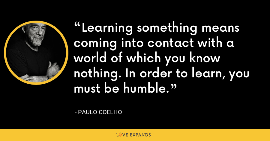 Learning something means coming into contact with a world of which you know nothing. In order to learn, you must be humble. - Paulo Coelho