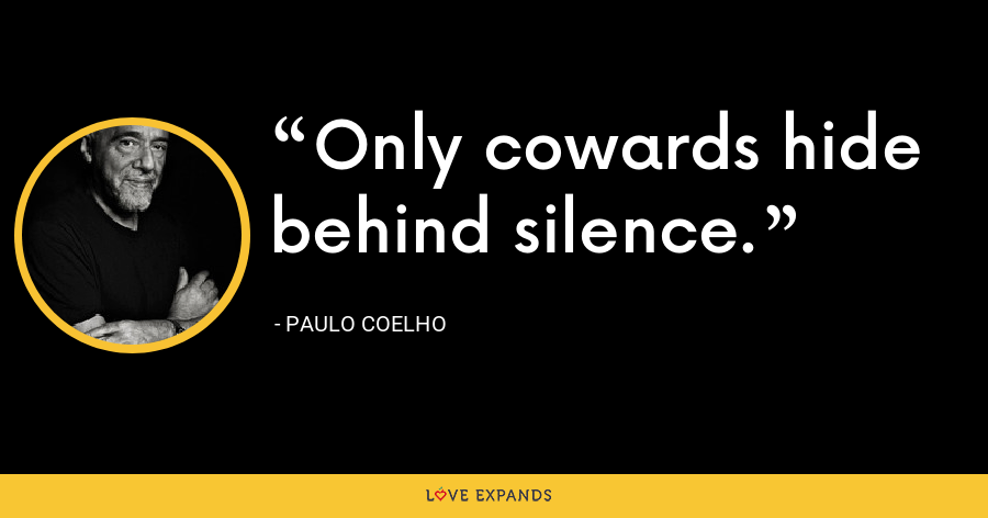 Only cowards hide behind silence. - Paulo Coelho