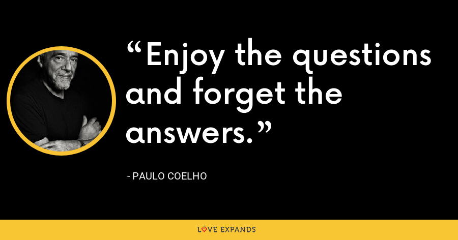 Enjoy the questions and forget the answers. - Paulo Coelho