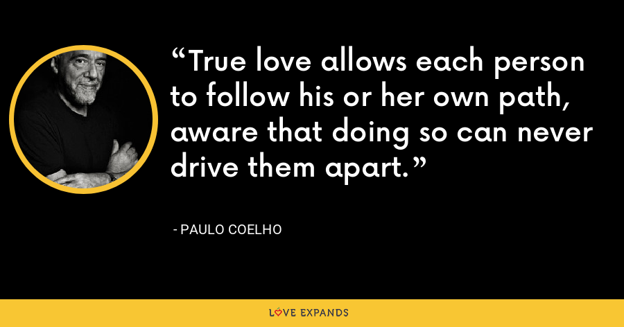 True love allows each person to follow his or her own path, aware that doing so can never drive them apart. - Paulo Coelho